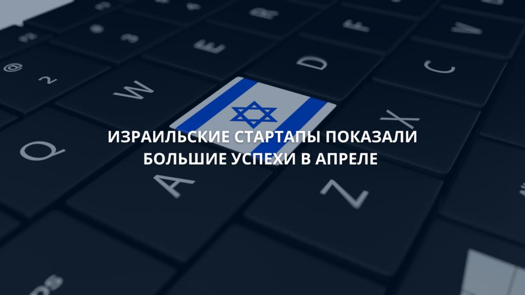 Израильские стартапы показали большие успехи в апреле