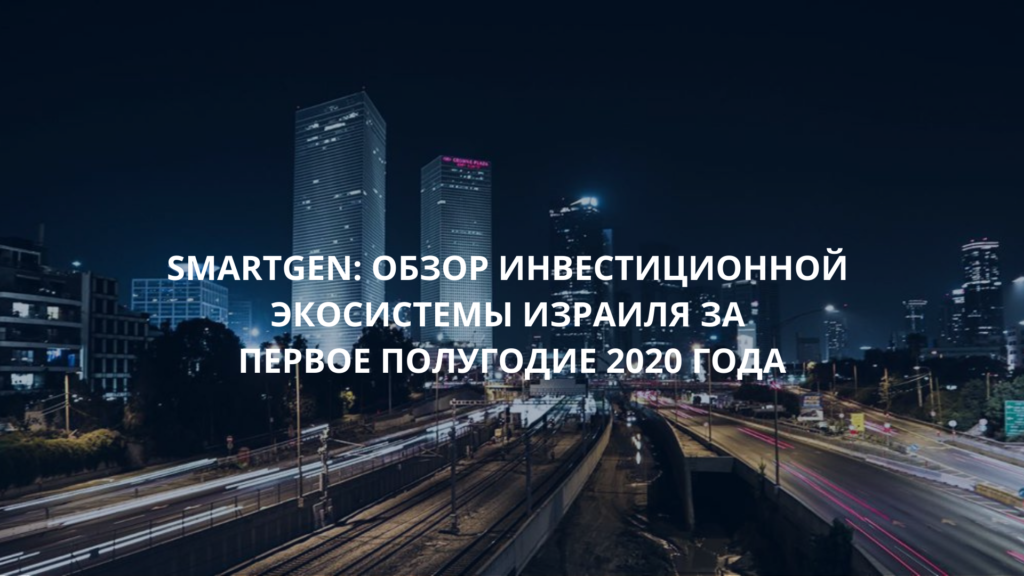 SMARTGEN: Обзор инвестиционной экосистемы Израиля за первое полугодие 2020 года
